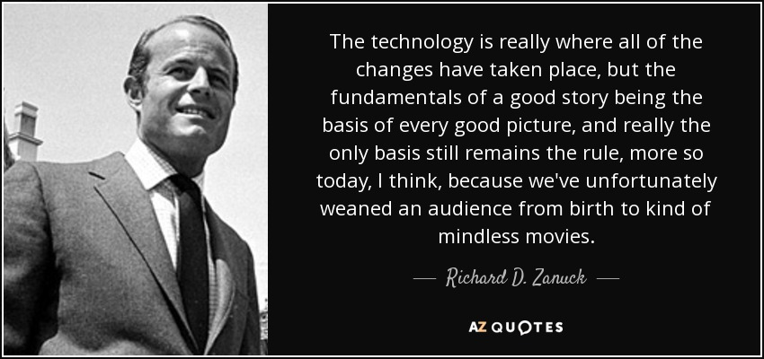 The technology is really where all of the changes have taken place, but the fundamentals of a good story being the basis of every good picture, and really the only basis still remains the rule, more so today, I think, because we've unfortunately weaned an audience from birth to kind of mindless movies. - Richard D. Zanuck