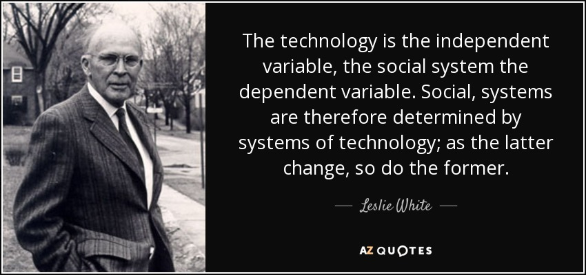 The technology is the independent variable, the social system the dependent variable. Social, systems are therefore determined by systems of technology; as the latter change, so do the former. - Leslie White