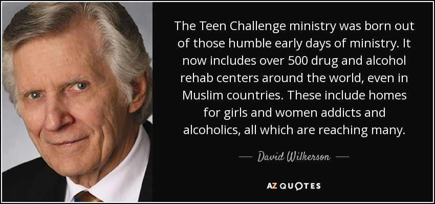 The Teen Challenge ministry was born out of those humble early days of ministry. It now includes over 500 drug and alcohol rehab centers around the world, even in Muslim countries. These include homes for girls and women addicts and alcoholics, all which are reaching many. - David Wilkerson