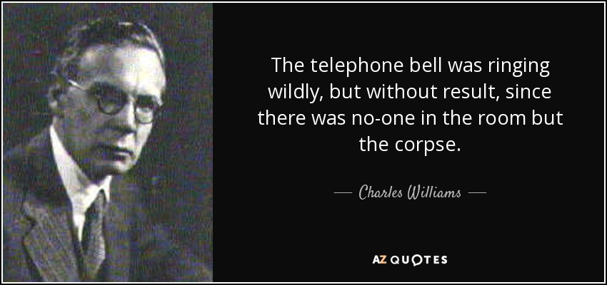 The telephone bell was ringing wildly, but without result, since there was no-one in the room but the corpse. - Charles Williams