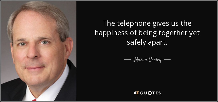 The telephone gives us the happiness of being together yet safely apart. - Mason Cooley