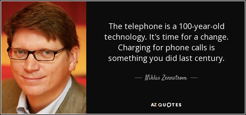 The telephone is a 100-year-old technology. It's time for a change. Charging for phone calls is something you did last century. - Niklas Zennstrom
