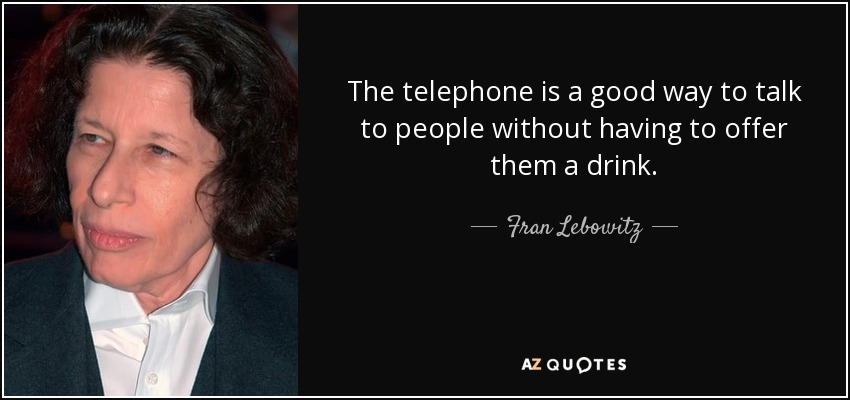 The telephone is a good way to talk to people without having to offer them a drink. - Fran Lebowitz