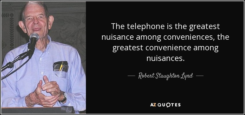 The telephone is the greatest nuisance among conveniences, the greatest convenience among nuisances. - Robert Staughton Lynd
