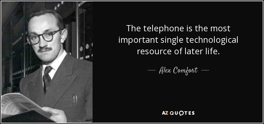 The telephone is the most important single technological resource of later life. - Alex Comfort