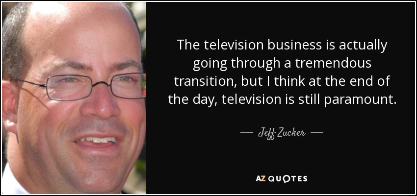 The television business is actually going through a tremendous transition, but I think at the end of the day, television is still paramount. - Jeff Zucker