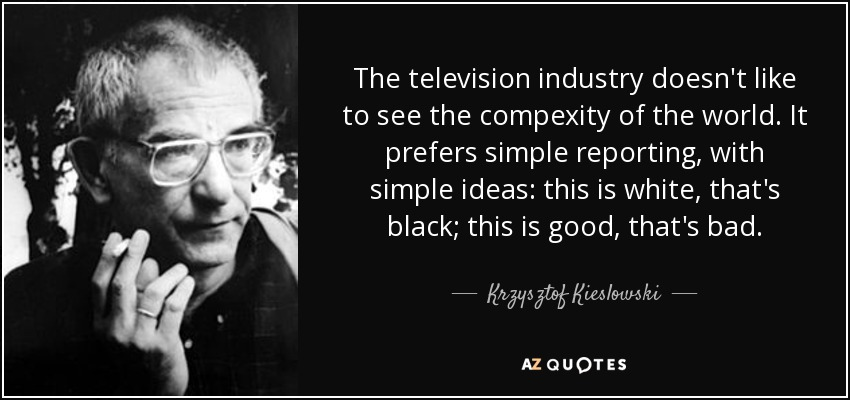 The television industry doesn't like to see the compexity of the world. It prefers simple reporting, with simple ideas: this is white, that's black; this is good, that's bad. - Krzysztof Kieslowski