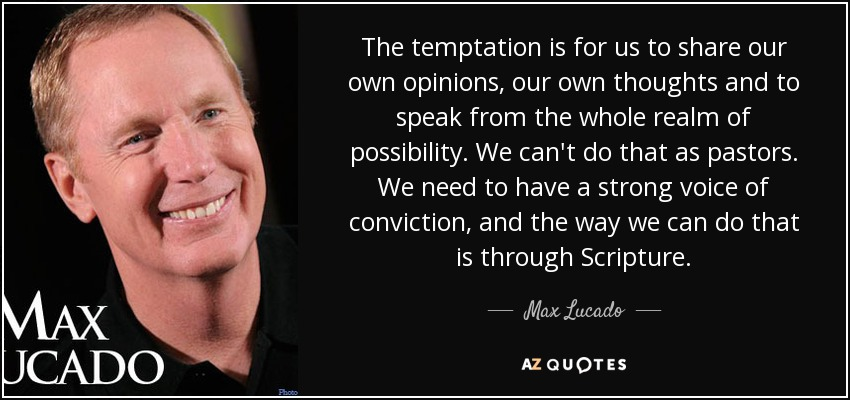 The temptation is for us to share our own opinions, our own thoughts and to speak from the whole realm of possibility. We can't do that as pastors. We need to have a strong voice of conviction, and the way we can do that is through Scripture. - Max Lucado