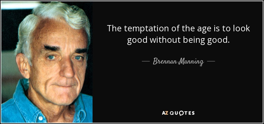 The temptation of the age is to look good without being good. - Brennan Manning