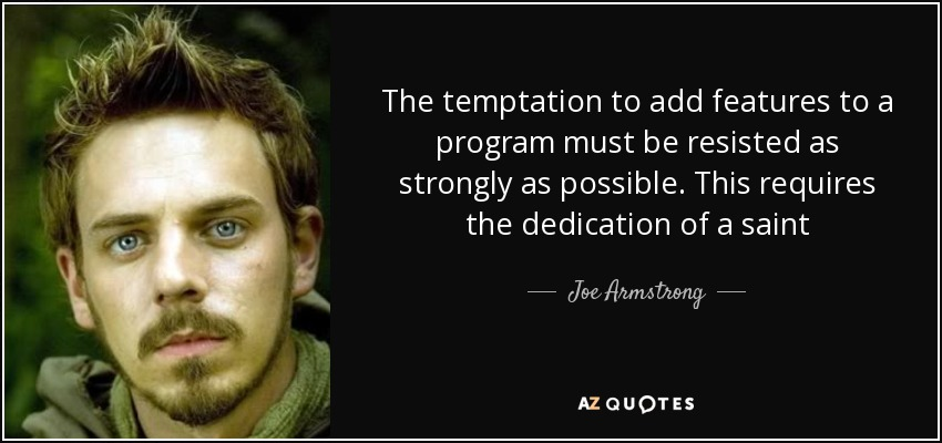 The temptation to add features to a program must be resisted as strongly as possible. This requires the dedication of a saint - Joe Armstrong