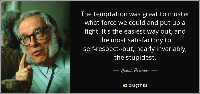 The temptation was great to muster what force we could and put up a fight. It's the easiest way out, and the most satisfactory to self-respect--but, nearly invariably, the stupidest. - Isaac Asimov