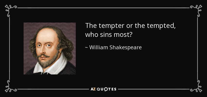 The tempter or the tempted, who sins most? - William Shakespeare