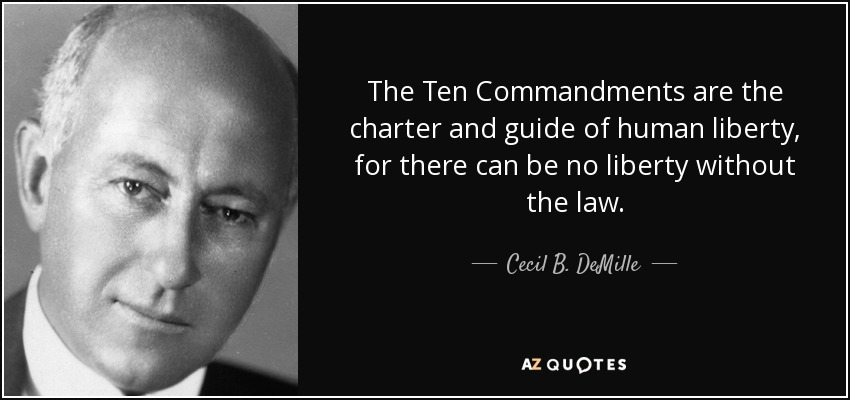 The Ten Commandments are the charter and guide of human liberty, for there can be no liberty without the law. - Cecil B. DeMille