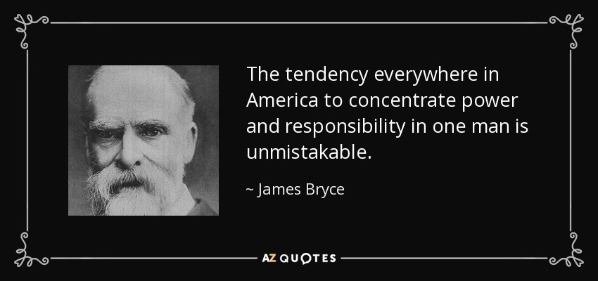 The tendency everywhere in America to concentrate power and responsibility in one man is unmistakable. - James Bryce