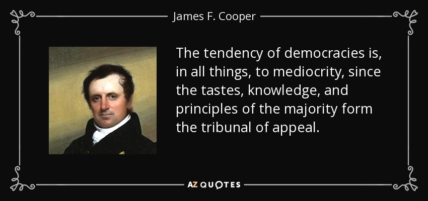 The tendency of democracies is, in all things, to mediocrity, since the tastes, knowledge, and principles of the majority form the tribunal of appeal. - James F. Cooper