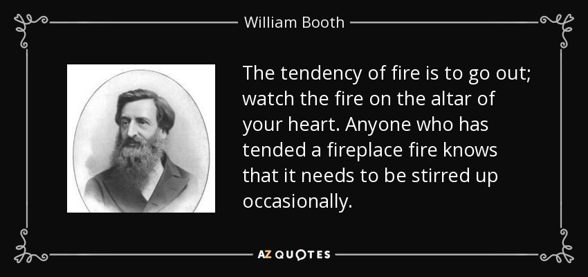 The tendency of fire is to go out; watch the fire on the altar of your heart. Anyone who has tended a fireplace fire knows that it needs to be stirred up occasionally. - William Booth