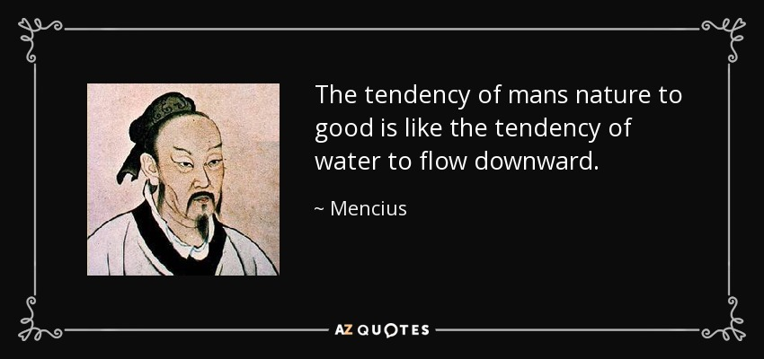 The tendency of mans nature to good is like the tendency of water to flow downward. - Mencius