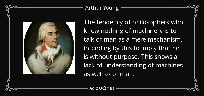 The tendency of philosophers who know nothing of machinery is to talk of man as a mere mechanism, intending by this to imply that he is without purpose. This shows a lack of understanding of machines as well as of man. - Arthur Young
