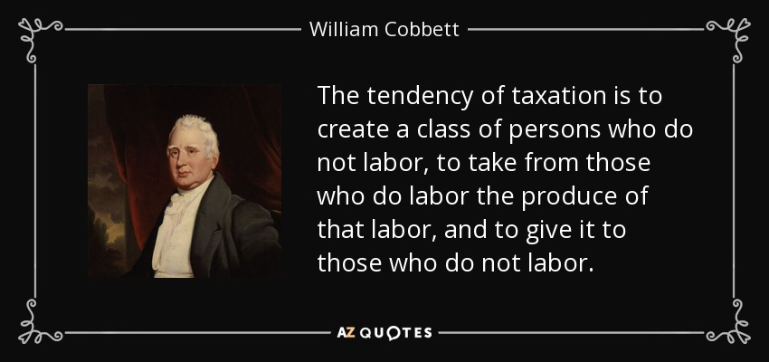 The tendency of taxation is to create a class of persons who do not labor, to take from those who do labor the produce of that labor, and to give it to those who do not labor. - William Cobbett