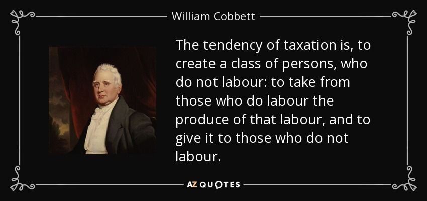 The tendency of taxation is, to create a class of persons, who do not labour: to take from those who do labour the produce of that labour, and to give it to those who do not labour. - William Cobbett