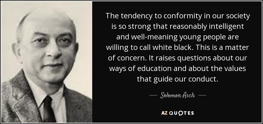 The tendency to conformity in our society is so strong that reasonably intelligent and well-meaning young people are willing to call white black. This is a matter of concern. It raises questions about our ways of education and about the values that guide our conduct. - Solomon Asch