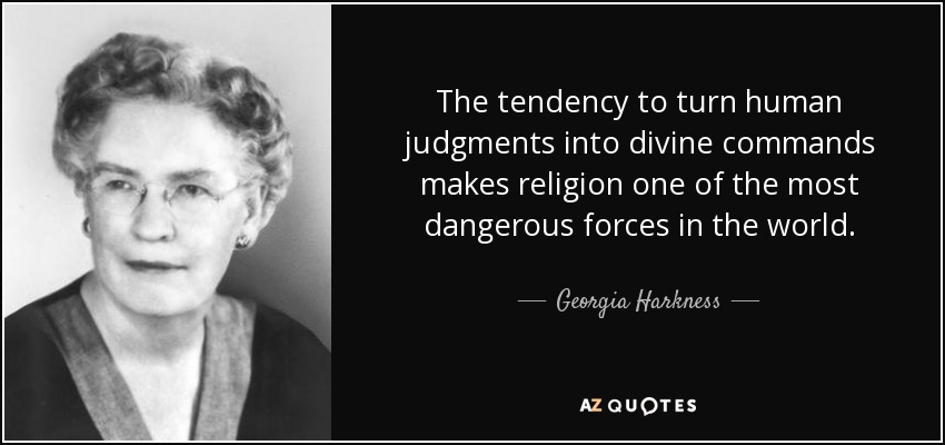 The tendency to turn human judgments into divine commands makes religion one of the most dangerous forces in the world. - Georgia Harkness