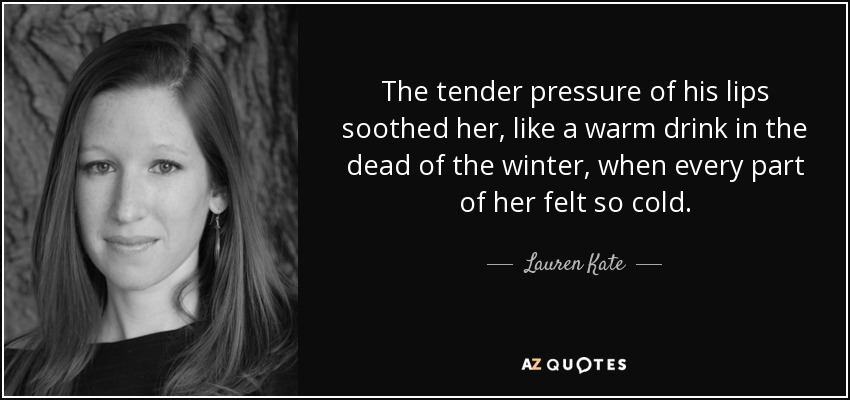 The tender pressure of his lips soothed her, like a warm drink in the dead of the winter, when every part of her felt so cold. - Lauren Kate