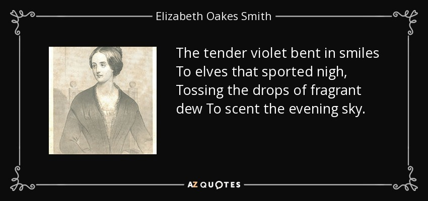The tender violet bent in smiles To elves that sported nigh, Tossing the drops of fragrant dew To scent the evening sky. - Elizabeth Oakes Smith