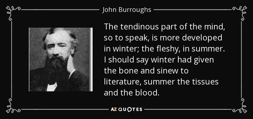 The tendinous part of the mind, so to speak, is more developed in winter; the fleshy, in summer. I should say winter had given the bone and sinew to literature, summer the tissues and the blood. - John Burroughs