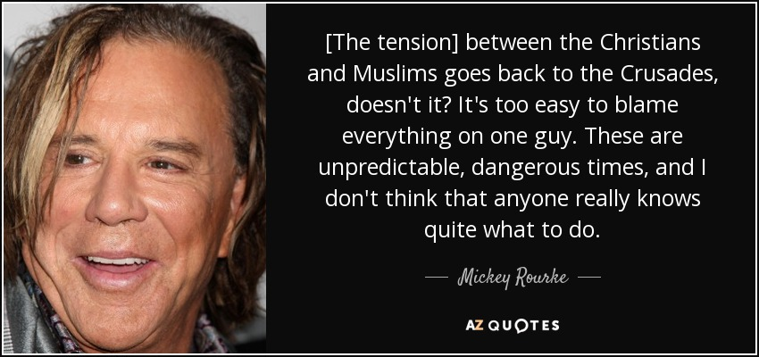 [The tension] between the Christians and Muslims goes back to the Crusades, doesn't it? It's too easy to blame everything on one guy. These are unpredictable, dangerous times, and I don't think that anyone really knows quite what to do. - Mickey Rourke
