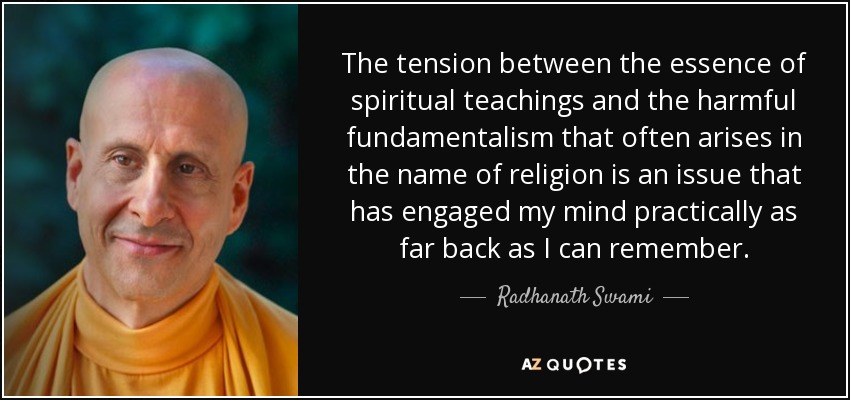 The tension between the essence of spiritual teachings and the harmful fundamentalism that often arises in the name of religion is an issue that has engaged my mind practically as far back as I can remember. - Radhanath Swami