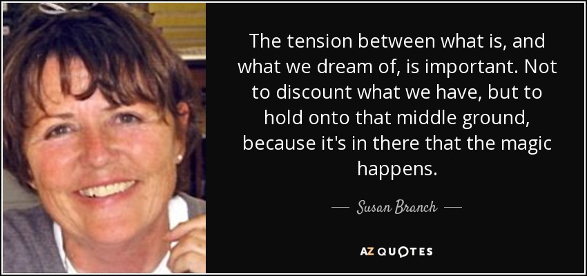 The tension between what is, and what we dream of, is important. Not to discount what we have, but to hold onto that middle ground, because it's in there that the magic happens. - Susan Branch