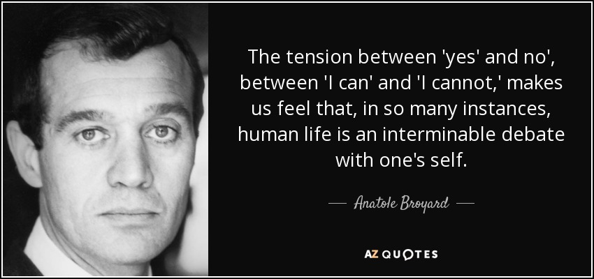 The tension between 'yes' and no', between 'I can' and 'I cannot,' makes us feel that, in so many instances, human life is an interminable debate with one's self. - Anatole Broyard