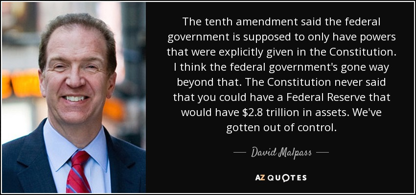 The tenth amendment said the federal government is supposed to only have powers that were explicitly given in the Constitution. I think the federal government's gone way beyond that. The Constitution never said that you could have a Federal Reserve that would have $2.8 trillion in assets. We've gotten out of control. - David Malpass