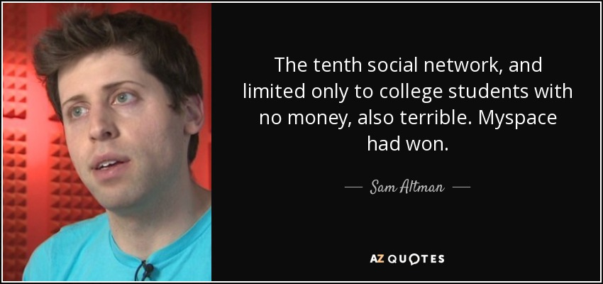 The tenth social network, and limited only to college students with no money, also terrible. Myspace had won. - Sam Altman