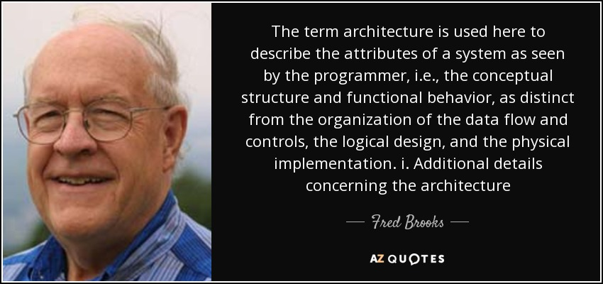 The term architecture is used here to describe the attributes of a system as seen by the programmer, i.e., the conceptual structure and functional behavior, as distinct from the organization of the data flow and controls, the logical design, and the physical implementation. i. Additional details concerning the architecture - Fred Brooks