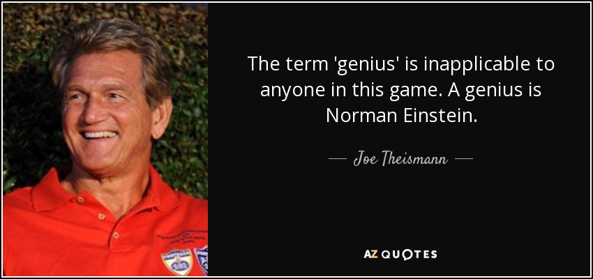 The term 'genius' is inapplicable to anyone in this game. A genius is Norman Einstein. - Joe Theismann