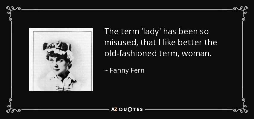 The term 'lady' has been so misused, that I like better the old-fashioned term, woman. - Fanny Fern