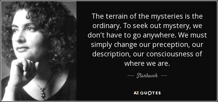 The terrain of the mysteries is the ordinary. To seek out mystery, we don't have to go anywhere. We must simply change our preception, our description, our consciousness of where we are. - Starhawk