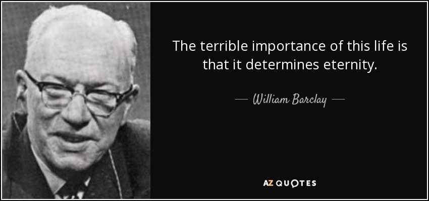 The terrible importance of this life is that it determines eternity. - William Barclay