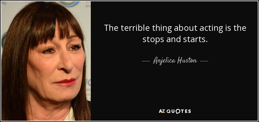 The terrible thing about acting is the stops and starts. - Anjelica Huston