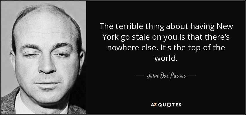 The terrible thing about having New York go stale on you is that there's nowhere else. It's the top of the world. - John Dos Passos