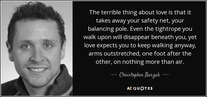 The terrible thing about love is that it takes away your safety net, your balancing pole. Even the tightrope you walk upon will disappear beneath you, yet love expects you to keep walking anyway, arms outstretched, one foot after the other, on nothing more than air. - Christopher Barzak