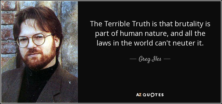 The Terrible Truth is that brutality is part of human nature, and all the laws in the world can't neuter it. - Greg Iles