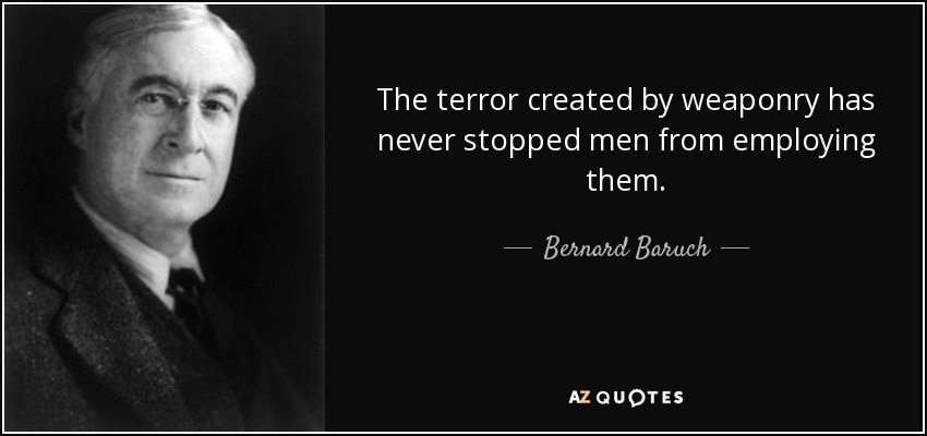 The terror created by weaponry has never stopped men from employing them. - Bernard Baruch
