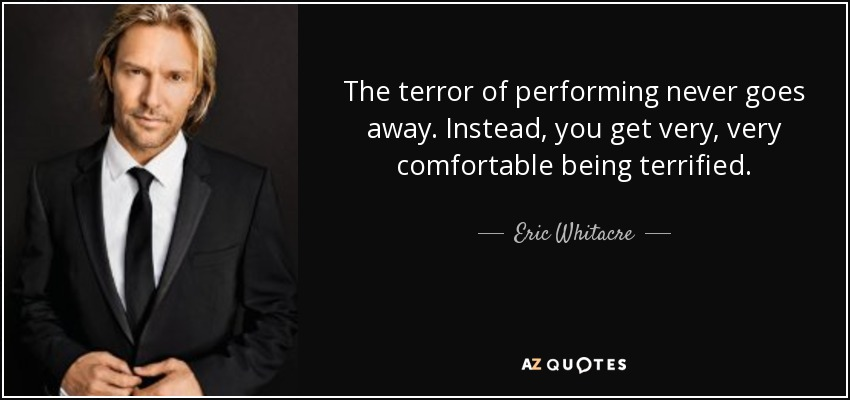 The terror of performing never goes away. Instead, you get very, very comfortable being terrified. - Eric Whitacre