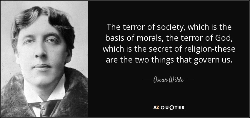 The terror of society, which is the basis of morals, the terror of God, which is the secret of religion-these are the two things that govern us. - Oscar Wilde