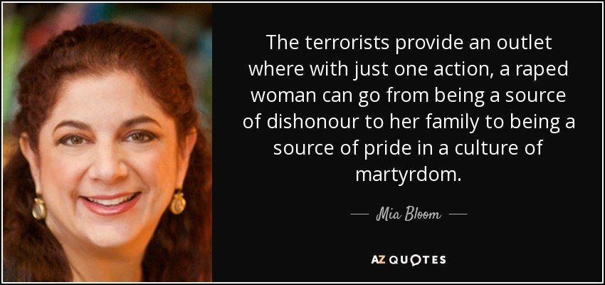 The terrorists provide an outlet where with just one action, a raped woman can go from being a source of dishonour to her family to being a source of pride in a culture of martyrdom. - Mia Bloom