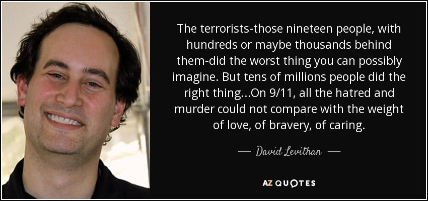 The terrorists-those nineteen people, with hundreds or maybe thousands behind them-did the worst thing you can possibly imagine. But tens of millions people did the right thing...On 9/11, all the hatred and murder could not compare with the weight of love, of bravery, of caring. - David Levithan
