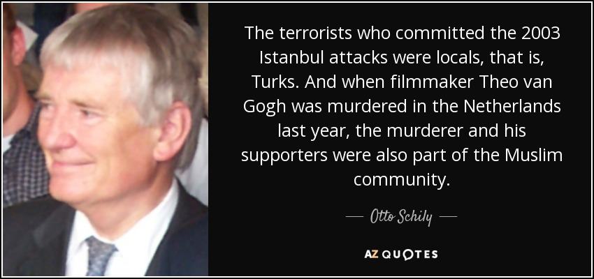 The terrorists who committed the 2003 Istanbul attacks were locals, that is, Turks. And when filmmaker Theo van Gogh was murdered in the Netherlands last year, the murderer and his supporters were also part of the Muslim community. - Otto Schily